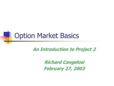 Option Market Basics An Introduction to Project 2 Richard Cangelosi February 27, 2003.
