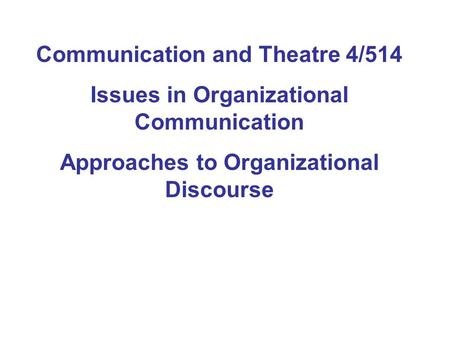 Communication and Theatre 4/514 Issues in Organizational Communication Approaches to Organizational Discourse.