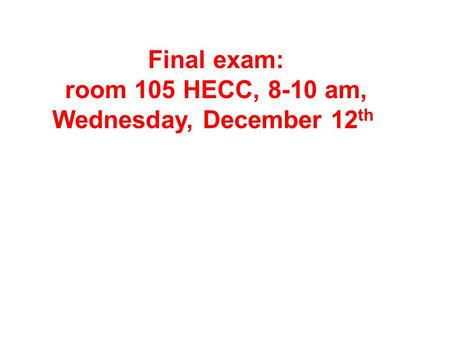 Final exam: room 105 HECC, 8-10 am, Wednesday, December 12 th.