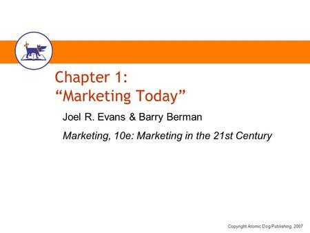 "Copyright Atomic Dog Publishing, 2007 Chapter 1: ""Marketing Today"" Joel R. Evans & Barry Berman Marketing, 10e: Marketing in the 21st Century."