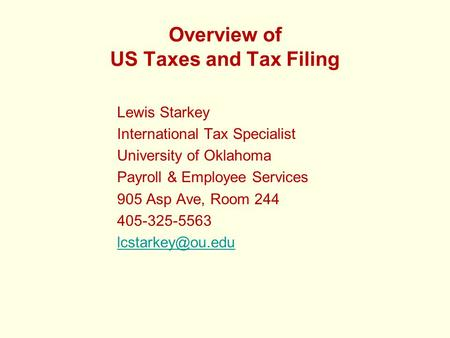 Overview of US Taxes and Tax Filing Lewis Starkey International Tax Specialist University of Oklahoma Payroll & Employee Services 905 Asp Ave, Room 244.