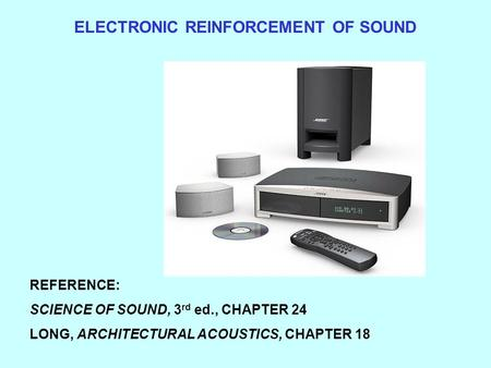 ELECTRONIC REINFORCEMENT OF SOUND REFERENCE: SCIENCE OF SOUND, 3 rd ed., CHAPTER 24 LONG, ARCHITECTURAL ACOUSTICS, CHAPTER 18.