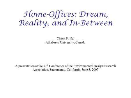 Home-Offices: Dream, Reality, and In-Between Cheuk F. Ng, Athabasca University, Canada A presentation at the 37 th Conference of the Environmental Design.
