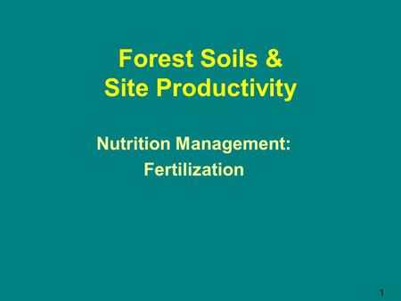 Forest Soils & Site Productivity Nutrition Management: Fertilization 1.