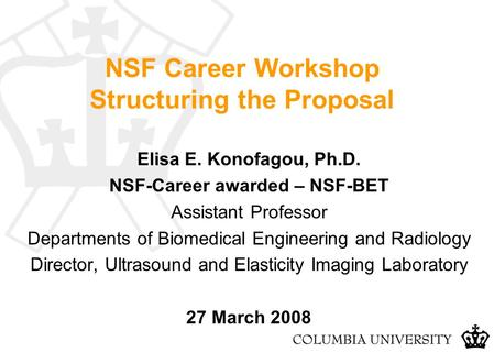 NSF Career Workshop Structuring the Proposal Elisa E. Konofagou, Ph.D. NSF-Career awarded – NSF-BET Assistant Professor Departments of Biomedical Engineering.