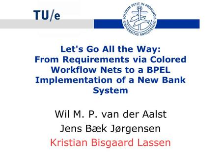 Let's Go All the Way: From Requirements via Colored Workflow Nets to a BPEL Implementation of a New Bank System Wil M. P. van der Aalst Jens Bæk Jørgensen.