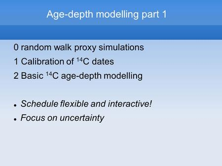 Age-depth modelling part 1 0 random walk proxy simulations 1 Calibration of 14 C dates 2 Basic 14 C age-depth modelling Schedule flexible and interactive!