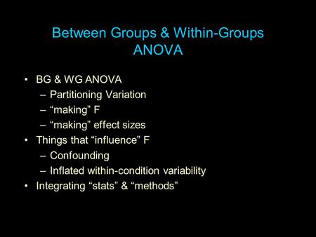 "Between Groups & Within-Groups ANOVA BG & WG ANOVA –Partitioning Variation –""making"" F –""making"" effect sizes Things that ""influence"" F –Confounding –Inflated."