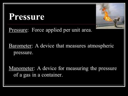 Pressure Pressure: Force applied per unit area. Barometer: A device that measures atmospheric pressure. Manometer: A device for measuring the pressure.