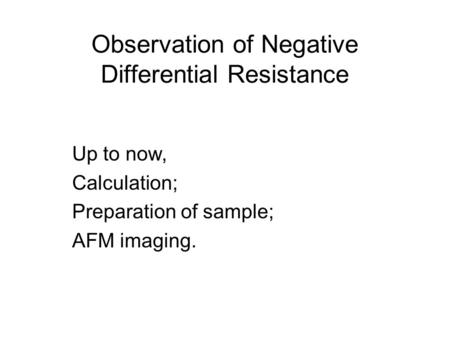 Observation of Negative Differential Resistance Up to now, Calculation; Preparation of sample; AFM imaging.