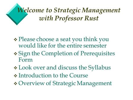 Welcome to Strategic Management with Professor Rust v Please choose a seat you think you would like for the entire semester v Sign the Completion of Prerequisites.