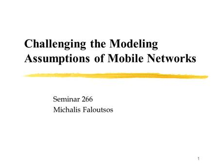 1 Challenging the Modeling Assumptions of Mobile Networks Seminar 266 Michalis Faloutsos.