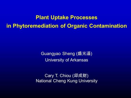 Plant Uptake Processes in Phytoremediation of Organic Contamination Guangyao Sheng ( 盛光遥 ) University of Arkansas Cary T. Chiou ( 邱成財 ) National Cheng.