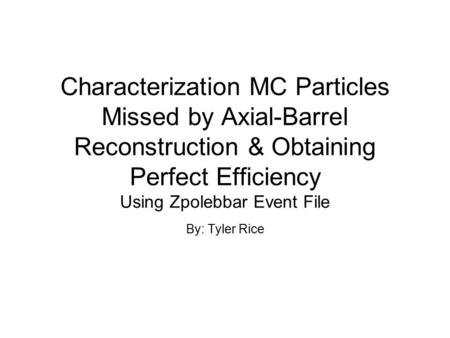Characterization MC Particles Missed by Axial-Barrel Reconstruction & Obtaining Perfect Efficiency Using Zpolebbar Event File By: Tyler Rice.