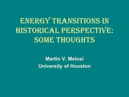 ENERGY TRANSITIONS IN HISTORICAL PERSPECTIVE: SOME THOUGHTS Martin V. Melosi University of Houston.