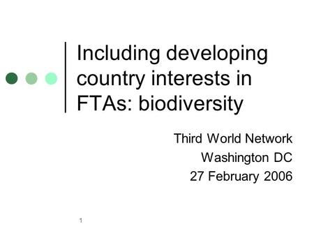 1 Including developing country interests in FTAs: biodiversity Third World Network Washington DC 27 February 2006.