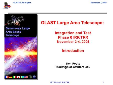 GLAST LAT ProjectNovember 3, 2005 I&T Phase 0 IRR/TRR 1 GLAST Large Area Telescope: Integration and Test Phase 0 IRR/TRR November 3-4, 2005 Introduction.