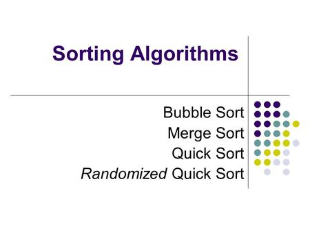 Sorting Algorithms Bubble Sort Merge Sort Quick Sort Randomized Quick Sort.