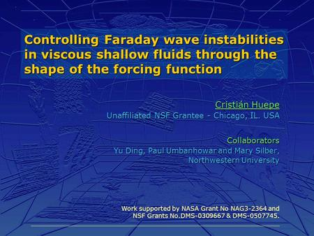 Controlling Faraday wave instabilities in viscous shallow fluids through the shape of the forcing function Cristián Huepe Unaffiliated NSF Grantee - Chicago,