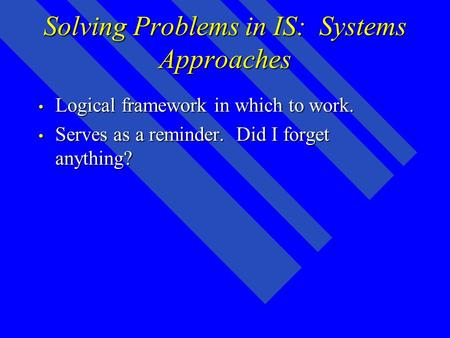 Solving Problems in IS: Systems Approaches Logical framework in which to work. Logical framework in which to work. Serves as a reminder. Did I forget anything?