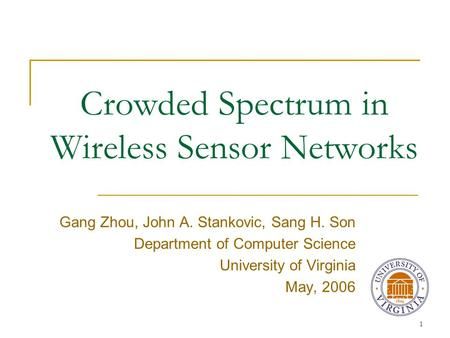 1 Crowded Spectrum in Wireless Sensor Networks Gang Zhou, John A. Stankovic, Sang H. Son Department of Computer Science University of Virginia May, 2006.