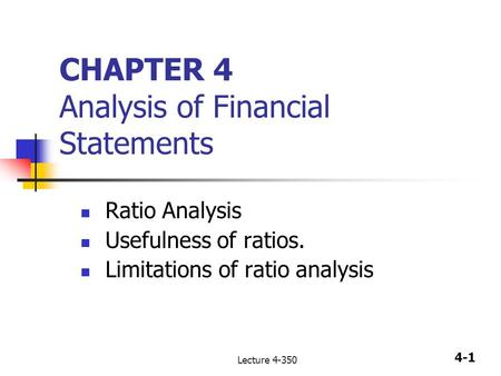 4-1 Lecture 4-350 CHAPTER 4 Analysis of Financial Statements Ratio Analysis Usefulness of ratios. Limitations of ratio analysis.