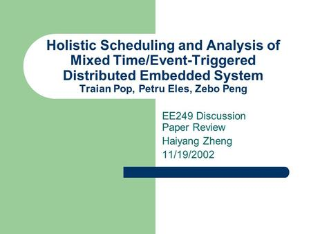 Holistic Scheduling and Analysis of Mixed Time/Event-Triggered Distributed Embedded System Traian Pop, Petru Eles, Zebo Peng EE249 Discussion Paper Review.