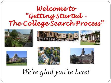 "Welcome to ""Getting Started - The College Search Process"" We're glad you're here!"