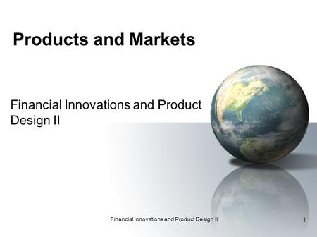 Financial Innovations and Product Design II 1 Products and Markets Financial Innovations and Product Design II.