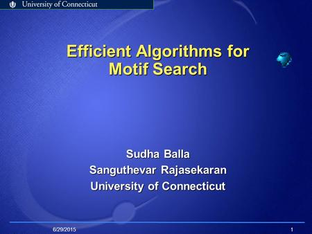6/29/20151 Efficient Algorithms for Motif Search Sudha Balla Sanguthevar Rajasekaran University of Connecticut.