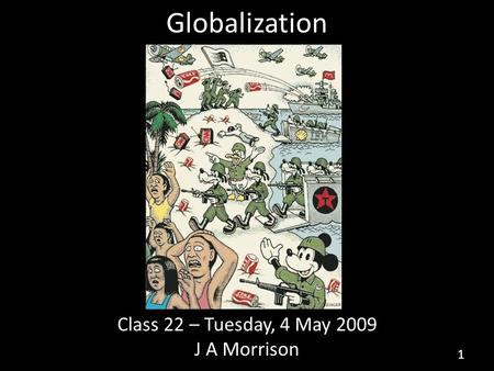 Globalization Class 22 – Tuesday, 4 May 2009 J A Morrison 1.