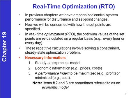 1 Real-Time Optimization (RTO) In previous chapters we have emphasized control system performance for disturbance and set-point changes. Now we will be.