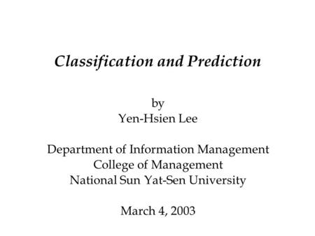 Classification and Prediction by Yen-Hsien Lee Department of Information Management College of Management National Sun Yat-Sen University March 4, 2003.