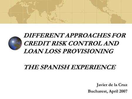 DIFFERENT APPROACHES FOR CREDIT RISK CONTROL AND LOAN LOSS PROVISIONING THE SPANISH EXPERIENCE Javier de la Cruz Bucharest, April 2007.