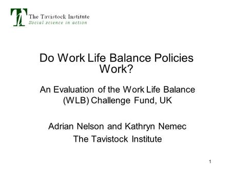 1 Do Work Life Balance Policies Work? An Evaluation of the Work Life Balance (WLB) Challenge Fund, UK Adrian Nelson and Kathryn Nemec The Tavistock Institute.