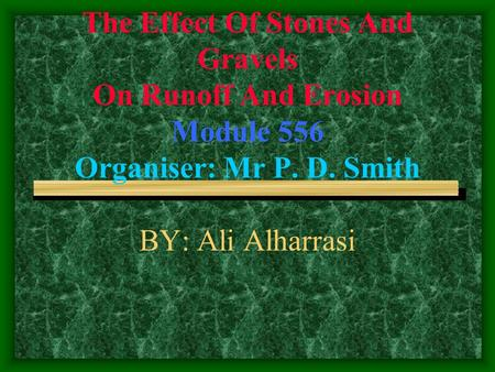The Effect Of Stones And Gravels On Runoff And Erosion Module 556 Organiser: Mr P. D. Smith BY: Ali Alharrasi.