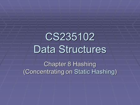 CS235102 Data Structures Chapter 8 Hashing (Concentrating on Static Hashing)