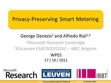 K.U.Leuven George Danezis 1 and Alfredo Rial 1,2 Privacy-Preserving Smart Metering 1 Microsoft Research Cambridge 2 KULeuven ESAT/SCD/COSIC – IBBT, Belgium.