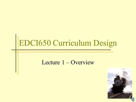 EDCI650 Curriculum Design Lecture 1 – Overview Our Electronic Classroom Two primary ways of getting around the classroom –Grand Central Station –Course.