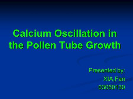 Calcium Oscillation in the Pollen Tube Growth Presented by: XIA,Fan03050130.