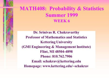 MATH408: Probability & Statistics Summer 1999 WEEK 6 Dr. Srinivas R. Chakravarthy Professor of Mathematics and Statistics Kettering University (GMI Engineering.