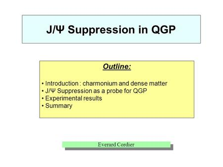 Outline: Introduction : charmonium and dense matter J/Ψ Suppression as a probe for QGP Experimental results Summary J/Ψ Suppression in QGP Everard Cordier.