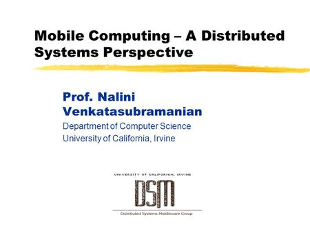 <strong>Mobile</strong> <strong>Computing</strong> – A Distributed Systems Perspective Prof. Nalini Venkatasubramanian Department of <strong>Computer</strong> Science University of California, Irvine.