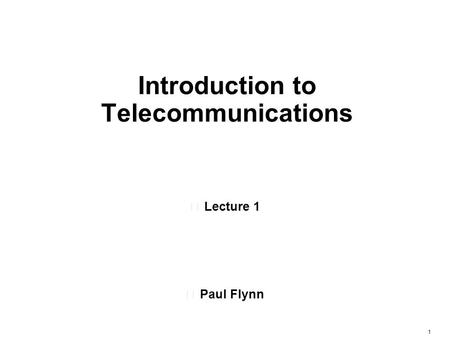 1 Introduction to Telecommunications •Lecture 1 •Paul Flynn.