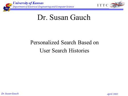 University of Kansas Department of Electrical Engineering and Computer Science Dr. Susan Gauch April 2005 I T T C Dr. Susan Gauch Personalized Search Based.
