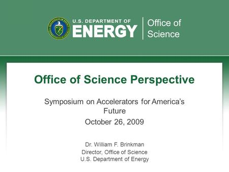 Office of Science Perspective Symposium on Accelerators for America's Future October 26, 2009 Dr. William F. Brinkman Director, Office of Science U.S.