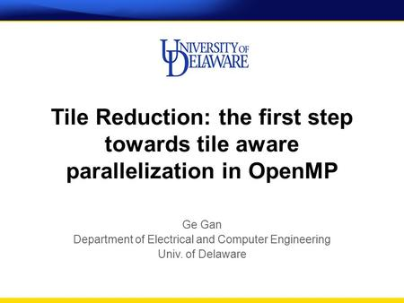 Tile Reduction: the first step towards tile aware parallelization in OpenMP Ge Gan Department of Electrical and Computer Engineering Univ. of Delaware.