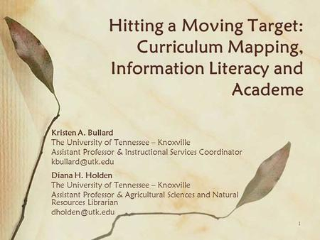 1 Hitting a Moving Target: Curriculum Mapping, Information Literacy and Academe Kristen A. Bullard The University of Tennessee – Knoxville Assistant Professor.