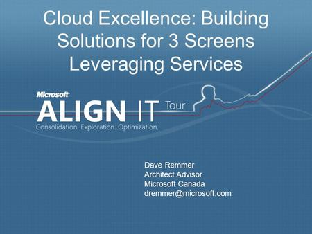 Cloud Excellence: Building Solutions for 3 Screens Leveraging Services Dave Remmer Architect Advisor Microsoft Canada
