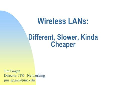 Wireless LANs: Different, Slower, Kinda Cheaper Jim Gogan Director, ITS - Networking